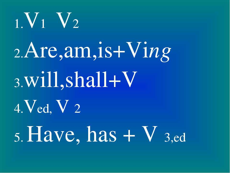 1.V1 V2 2.Are,am,is+Ving 3.will,shall+V 4.Ved, V 2 5. Have, has + V 3,ed