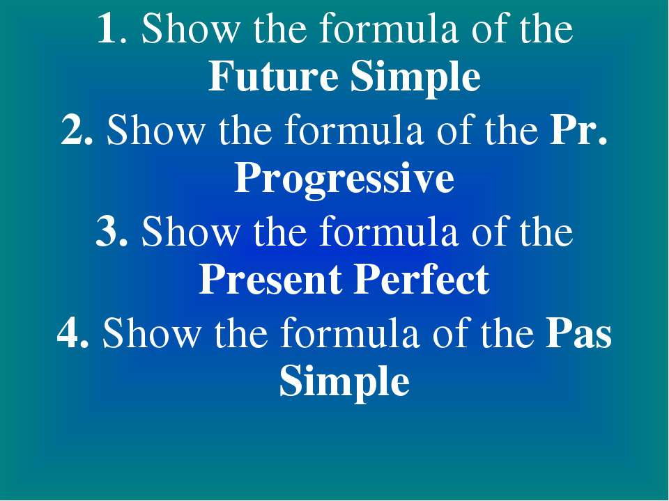 1. Show the formula of the Future Simple 2. Show the formula of the Pr. Progr...