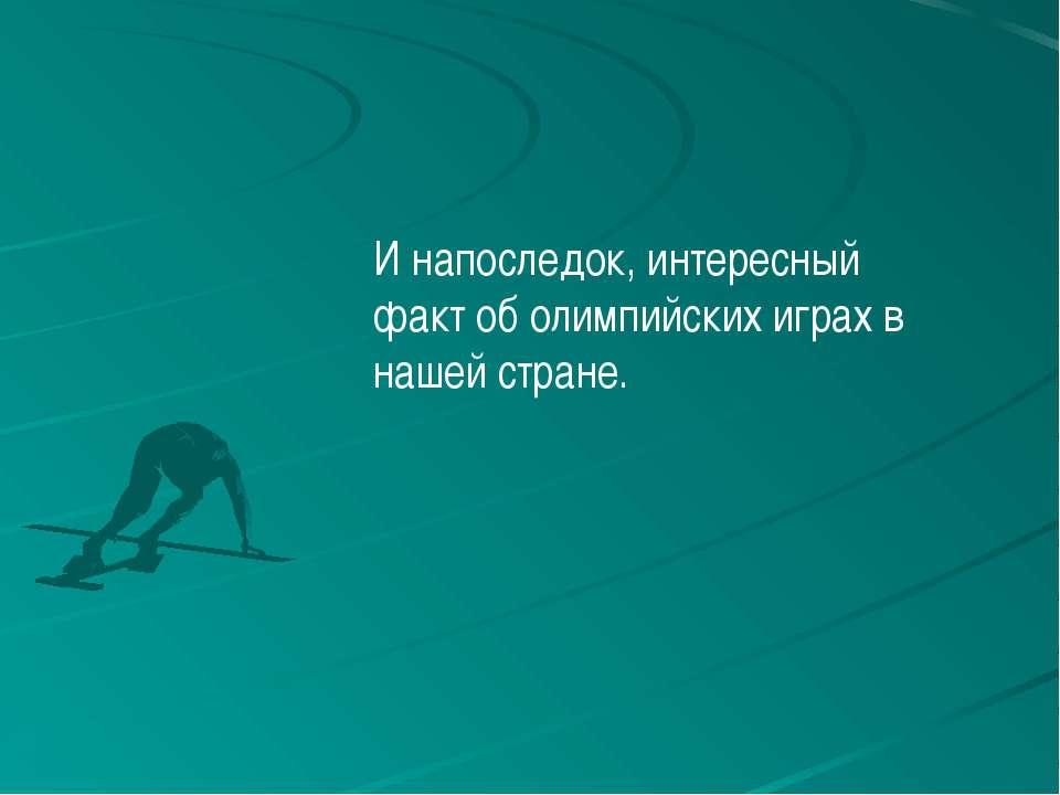 И напоследок, интересный факт об олимпийских играх в нашей стране.
