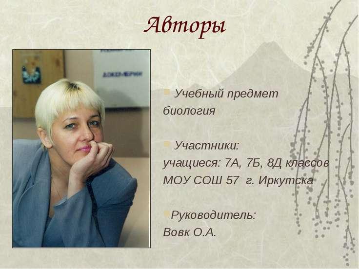 Авторы Учебный предмет биология Участники: учащиеся: 7А, 7Б, 8Д классов МОУ С...