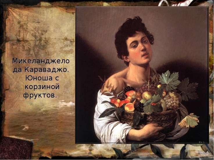 Микеланджело да Караваджо. Юноша с корзиной фруктов.