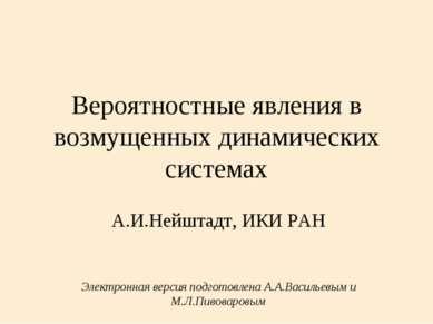 Вероятностные явления в возмущенных динамических системах А.И.Нейштадт, ИКИ Р...