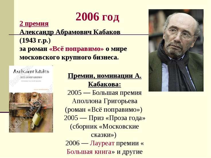 2006 год 2 премия Александр Абрамович Кабаков (1943 г.р.) за роман «Всё попра...