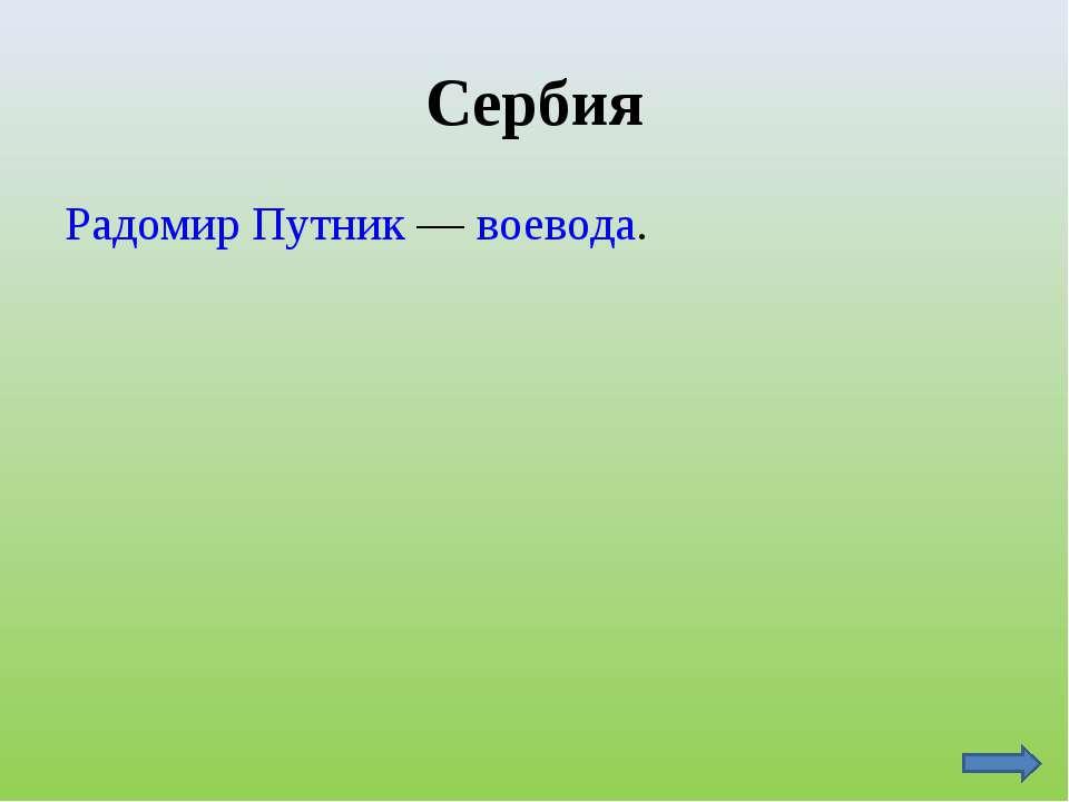 Сербия Радомир Путник — воевода.