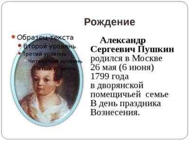 Рождение Александр Сергеевич Пушкин родился в Москве 26 мая (6 июня) 1799 год...