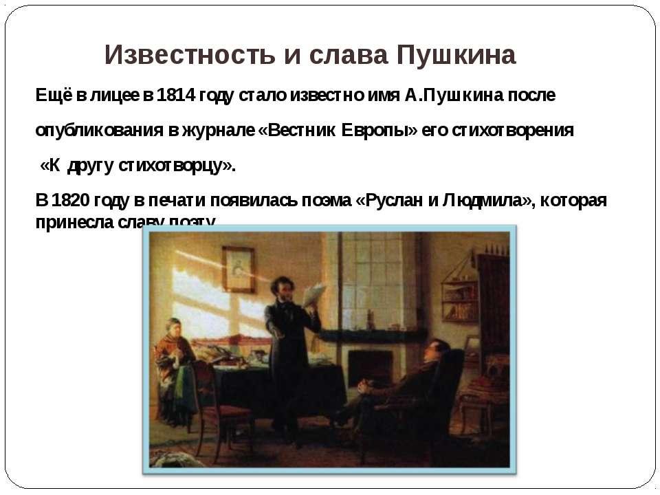 Ещё в лицее в 1814 году стало известно имя А.Пушкина после опубликования в жу...