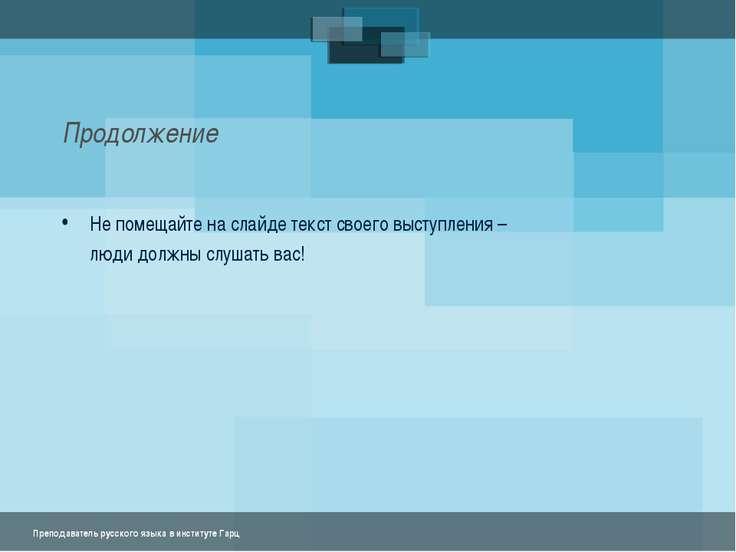 Продолжение Не помещайте на слайде текст своего выступления – люди должны слу...
