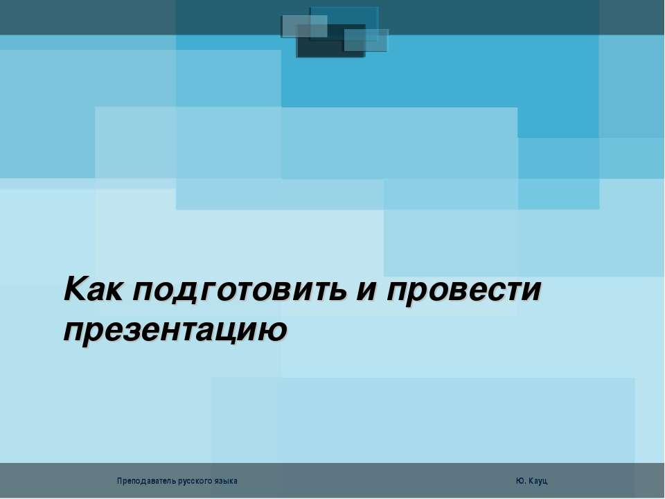 Как подготовить и провести презентацию Преподаватель русского языка Ю. Кауц F...