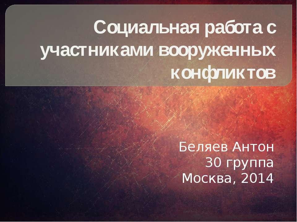 Социальная работа с участниками вооруженных конфликтов Беляев Антон 30 группа...