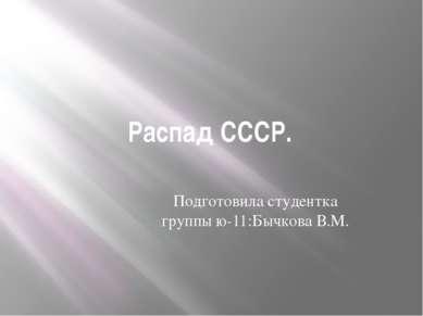 Распад СССР. Подготовила студентка группы ю-11:Бычкова В.М.