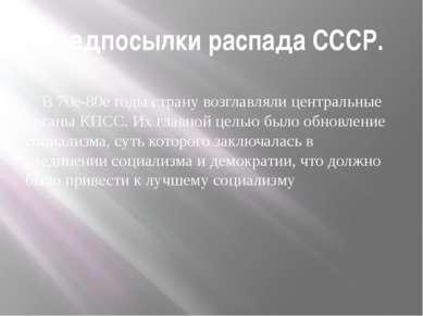 Предпосылки распада СССР. В 70е-80е годы страну возглавляли центральные орган...