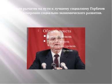 Главным рычагом на пути к лучшему социализму Горбачев видел в ускорении социа...