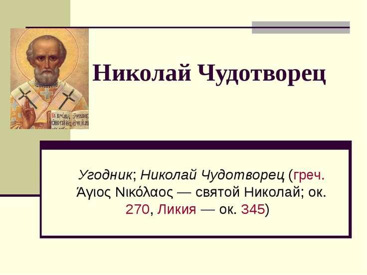 Николай Чудотворец Угодник; Николай Чудотворец (греч. Άγιος Νικόλαος— святой...