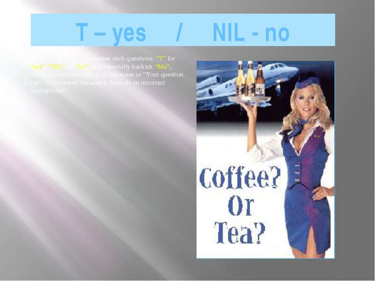 "T – yes / NIL - no There are also ways to answer such questions: ""T"" for ""yes..."