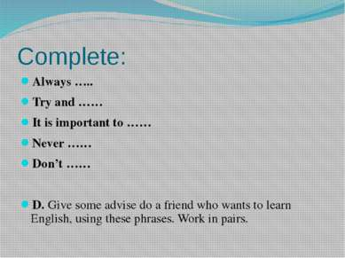 Complete: Always ….. Try and …… It is important to …… Never …… Don't …… D. Gi...
