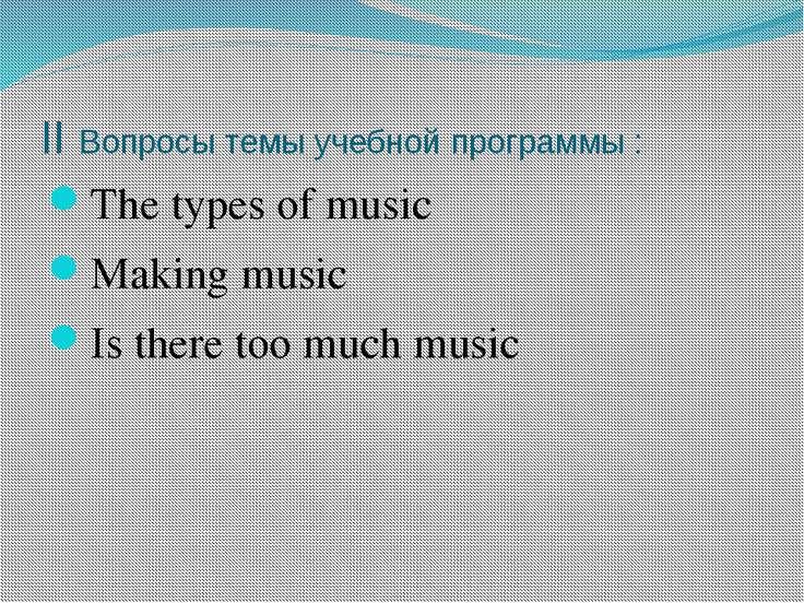 II Вопросы темы учебной программы : The types of music Making music Is there ...