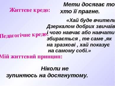 Життєве кредо: Педагогічне кредо: Мій життєвий принцип: Мети досягає той, хто...