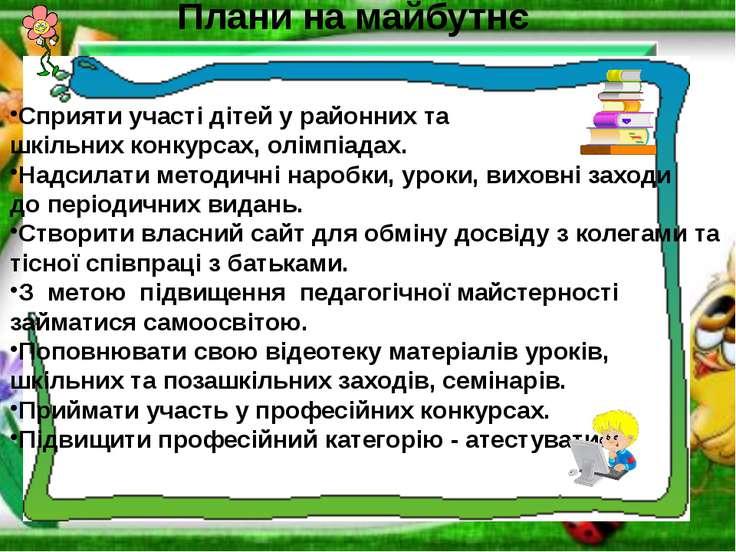 Плани на майбутнє Сприяти участі дітей у районних та шкільних конкурсах, олім...