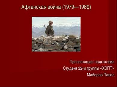 Афганская война (1979—1989) Презентацию подготовил Студент 22-и группы «ХЭПТ»...