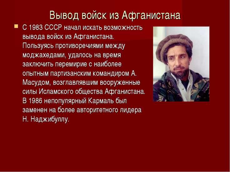 Вывод войск из Афганистана С 1983 СССР начал искать возможность вывода войск ...