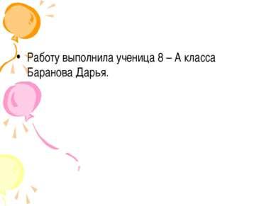 Работу выполнила ученица 8 – А класса Баранова Дарья.
