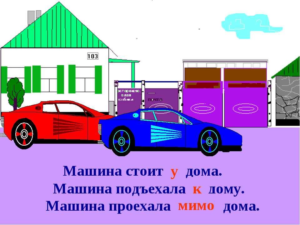 Машина стоит … дома. у Машина подъехала … дому. к Машина проехала … дома. мимо