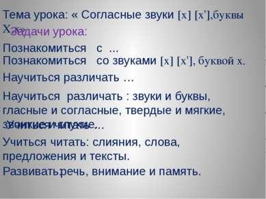 Тема урока: « Согласные звуки [х] [х'],буквы Х,х» Задачи урока: Познакомиться...