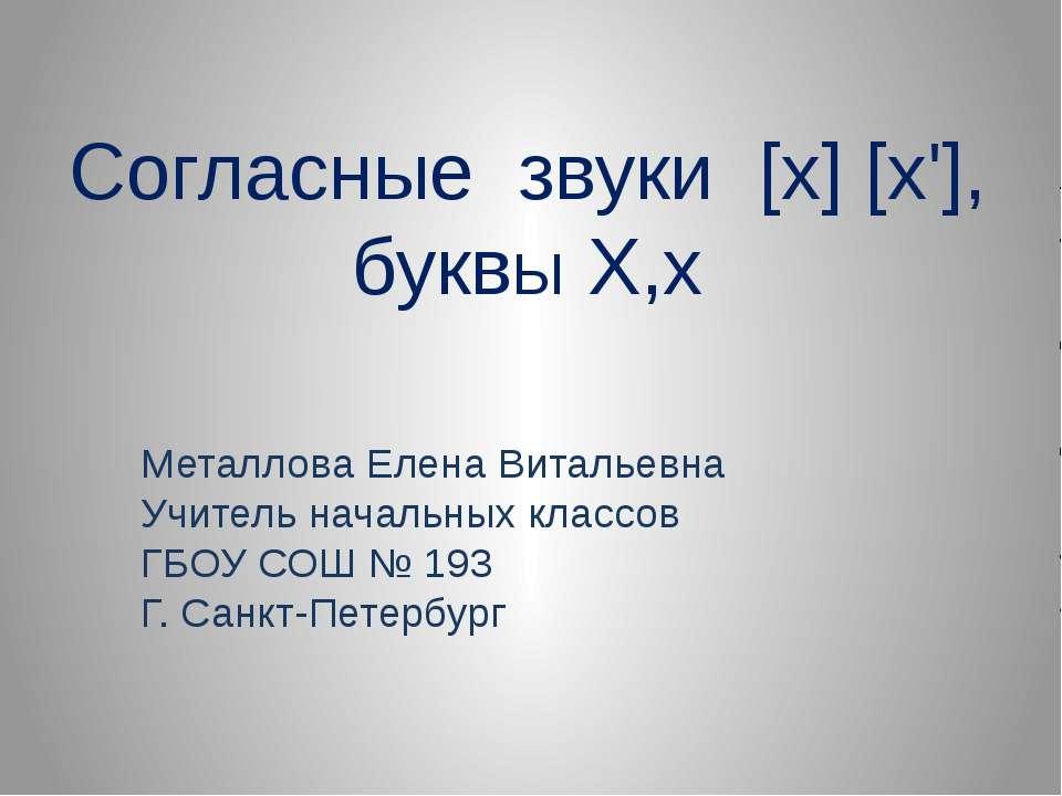 Согласные звуки [х] [х'], буквЫ Х,х Металлова Елена Витальевна Учитель началь...