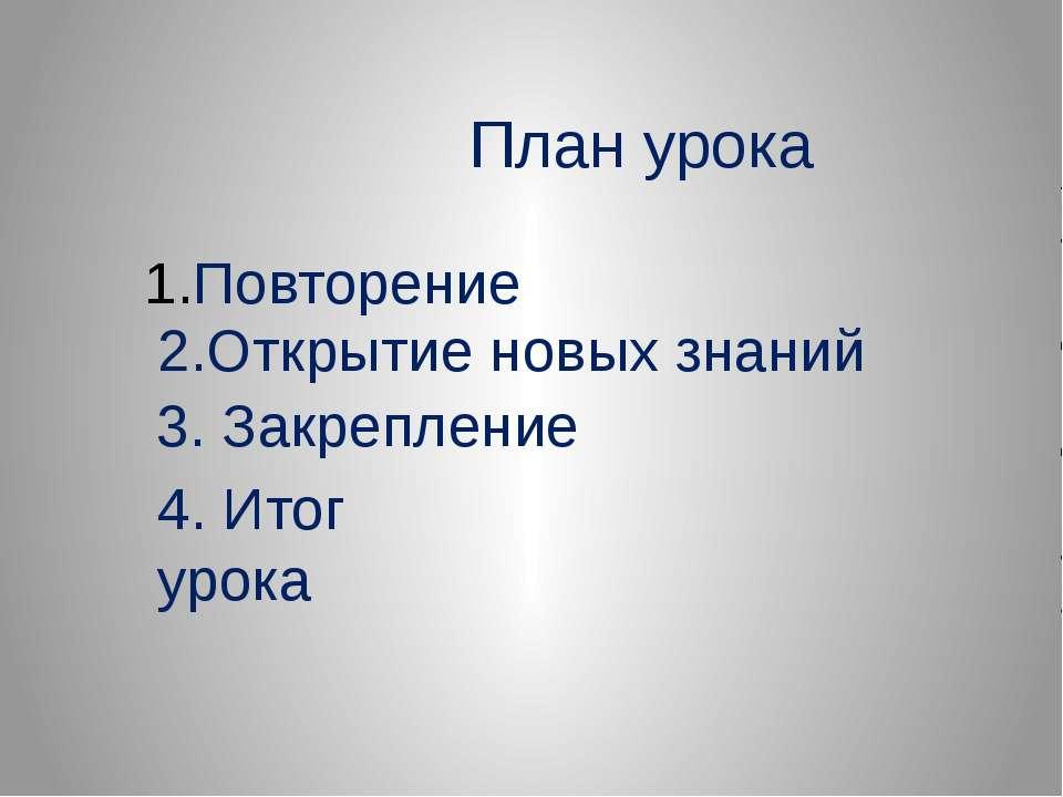 План урока Повторение 2.Открытие новых знаний 3. Закрепление 4. Итог урока