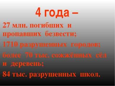 4 года – 27 млн. погибших и пропавших безвести; 1710 разрушенных городов; бол...