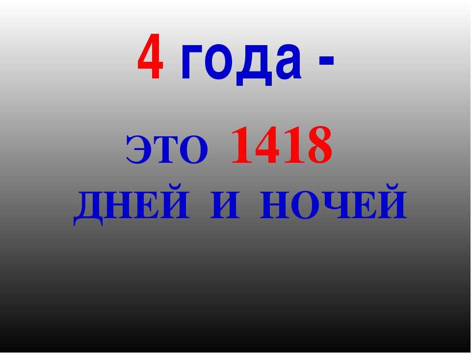 4 года - ЭТО 1418 ДНЕЙ И НОЧЕЙ