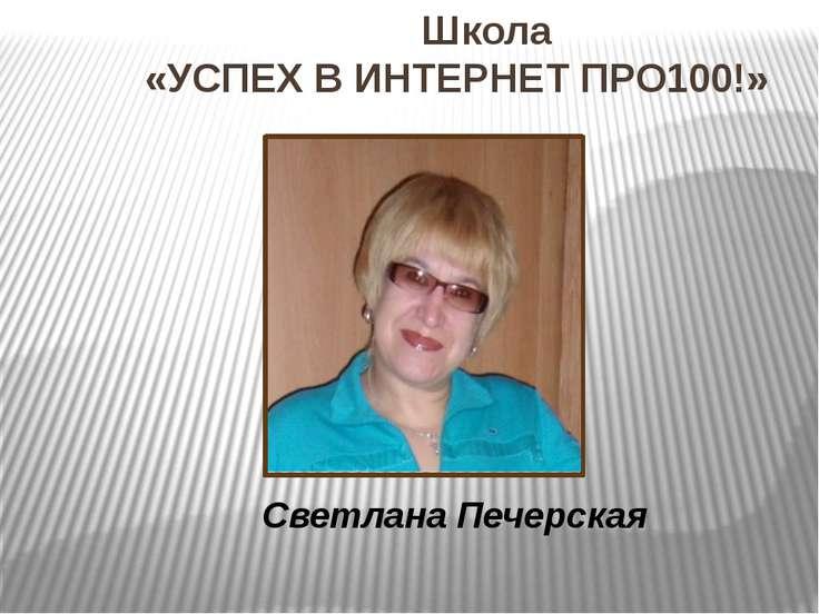 Школа «УСПЕХ В ИНТЕРНЕТ ПРО100!» Светлана Печерская