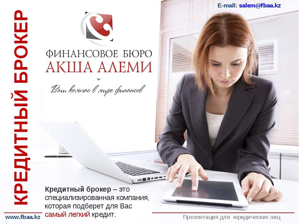 Презентация для юридических лиц E-mail: salem@fbaa.kz Кредитный брокер – это ...