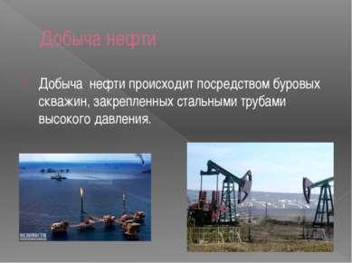 Добыча нефти Добыча нефти происходит посредством буровых скважин, закрепленны...