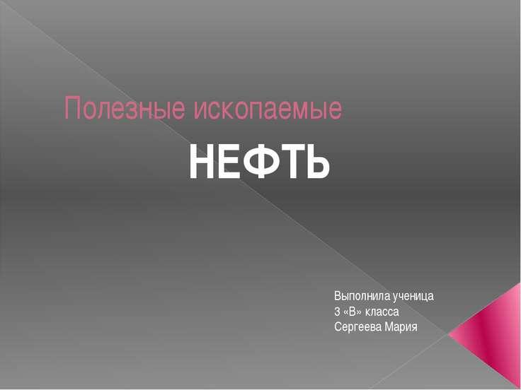 Полезные ископаемые НЕФТЬ Выполнила ученица 3 «В» класса Сергеева Мария