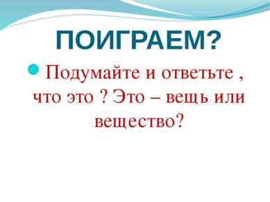 ПОИГРАЕМ? Подумайте и ответьте , что это ? Это – вещь или вещество?