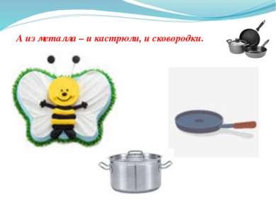 А из металла – и кастрюли, и сковородки.