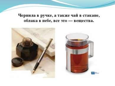 Чернила в ручке, а также чай в стакане, облака в небе, все это — вещества.