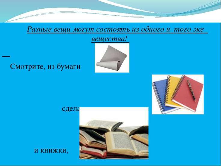 Разные вещи могут состоять из одного и того же вещества! Смотрите, из бумаги...