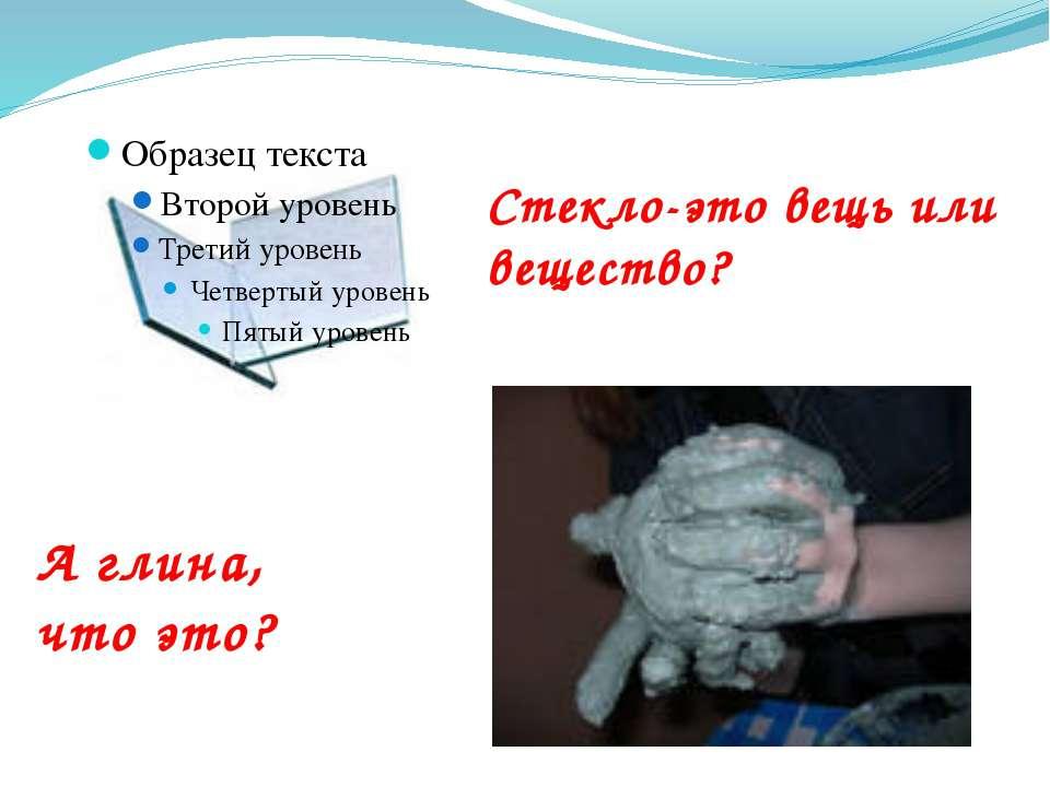 Стекло-это вещь или вещество? А глина, что это?