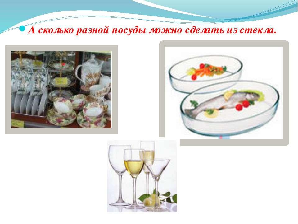 А сколько разной посуды можно сделать из стекла.