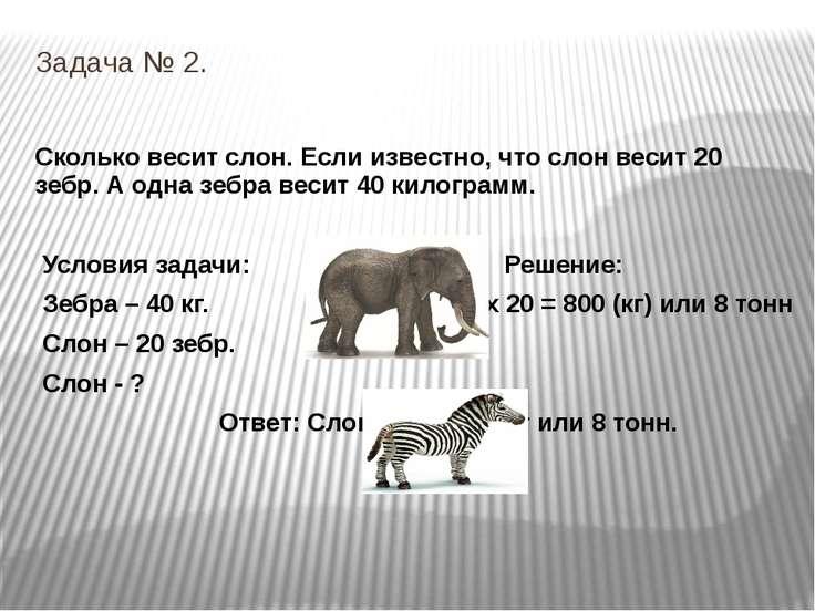 Задача № 2. Сколько весит слон. Если известно, что слон весит 20 зебр. А одна...