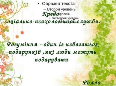 Кредо соціально-психологічної служби: Розуміння –один із небагатьох подарункі...