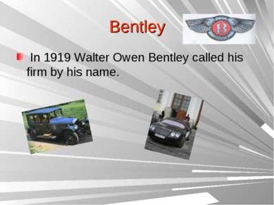 Bentley In 1919 Walter Owen Bentley called his firm by his name.