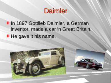 Daimler In 1897 Gottlieb Daimler, a German inventor, made a car in Great Brit...