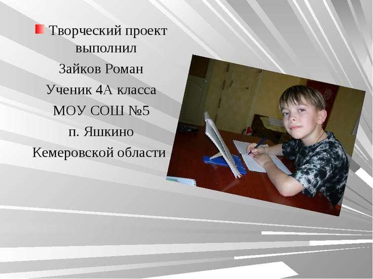 Творческий проект выполнил Зайков Роман Ученик 4А класса МОУ СОШ №5 п. Яшкино...