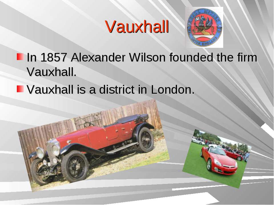 Vauxhall In 1857 Alexander Wilson founded the firm Vauxhall. Vauxhall is a di...