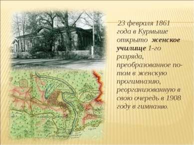 23 февраля 1861 года в Курмыше открыто женское училище 1-го разряда, преобра...