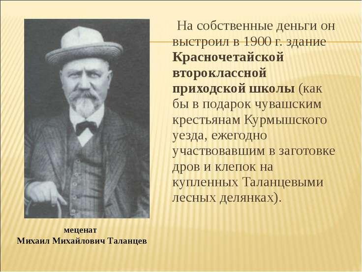 На собственные деньги он выстроил в 1900 г. здание Красночетайской второкласс...
