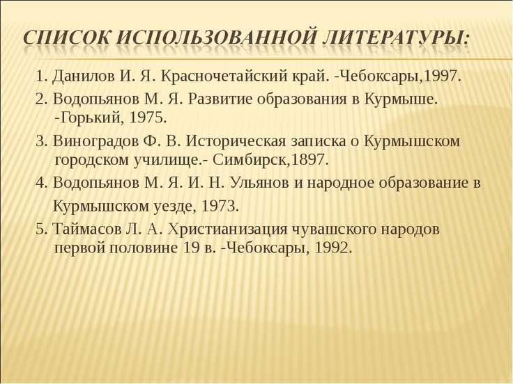 1. Данилов И. Я. Красночетайский край. -Чебоксары,1997. 2. Водопьянов М. Я. Р...